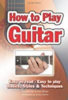 How to Play Guitar: Easy to Read, Easy to Play, Basics, Styles & Techniques