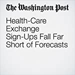 Health-Care Exchange Sign-Ups Fall Far Short of Forecasts | Carolyn Y. Johnson