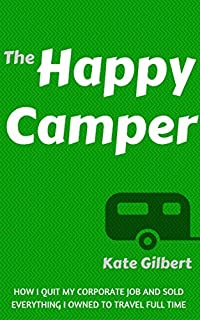 The Happy Camper: How I Quit My Corporate Job And Sold Everything To Travel Full-time by Kate Gilbert ebook deal