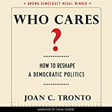 Who Cares? How to Reshape a Democratic Politics: Brown Democracy Medal (       UNABRIDGED) by Joan C. Tronto Narrated by Tavia Gilbert