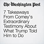 7 Takeaways From Comey's Extraordinary Testimony About What Trump Told Him to Do |  Amber Phillips