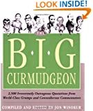 Big Curmudgeon: 2,500 Outrageously Irreverent Quotations from World-Class Grumps and Cantankerous Commentators