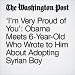 'I'm Very Proud of You': Obama Meets 6-Year-Old Who Wrote to Him About Adopting Syrian Boy | Amy B Wang