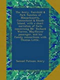 img - for The Avery, Fairchild & Park families of Massachusetts, Connecticut & Rhode Island, with a short narration of facts concerning Mr. Richard Warren, ... his family connections with Thomas Little.. book / textbook / text book