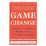 Game Change: Obama and the Clintons, McCain and Palin, and the Race of a Lifetimeby John Heilemann