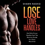 Get Rid of Love Handles Fast: The Shortcut Guide to a Sexy Waistline | Shawn Rashid