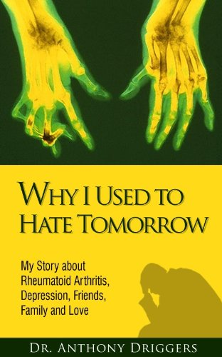 Why I Used To Hate Tomorrow: My Story about Rheumatoid Arthritis, Depression, Friends, Family and Love, by Dr. Anthony Driggers
