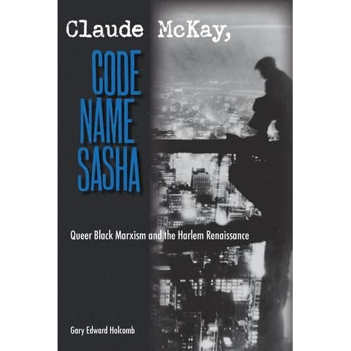 Gary Edward Holcomb - Claude McKay, Code Name Sasha: Queer Black Marxism and the Harlem Renaissance  Reviews