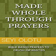 Made Whole Through Prayers: Bible Based Prayers to Crush Infirmities Audiobook by Seyi Olotu Narrated by Andrew Elliott