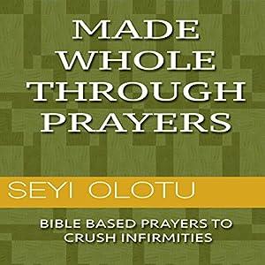 Made Whole Through Prayers: Bible Based Prayers to Crush Infirmities Hörbuch von Seyi Olotu Gesprochen von: Andrew Elliott
