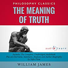 The Meaning of Truth: The Complete Work Plus an Overview, Summary, Analysis and Author Biography (       UNABRIDGED) by William James, Sofia Pisou Narrated by Marlain Angelides