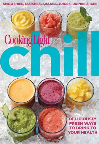 Cooking Light Chill: Smoothies, Slushes, Shakes, Juices, Drinks & Ices by Editors of Cooking Light Magazine