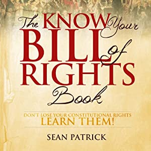 The Know Your Bill of Rights Book: Don't Lose Your Constitutional Rights - Learn Them! | [Sean Patrick]