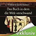 Das Buch in dem die Welt verschwand Hörbuch von Wolfram Fleischhauer Gesprochen von: Detlef Bierstedt