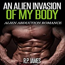 An Alien Invasion of My Body: Alien Abduction Romance (       UNABRIDGED) by R.P. James Narrated by D. Rampling