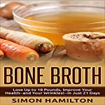 Bone Broth: Lose Up to 18 Pounds, Reverse Wrinkles and Improve Your Health in Just 3 Weeks | Simon Hamilton
