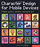 Character Design for Mobile Devices: Mobile games, icons, and pixel art