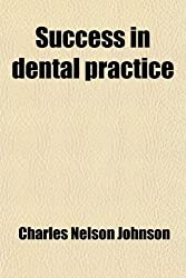 Success in Dental Practice; A Few Suggestions Relative to the Most Approved Methods of Conducting a Practice