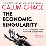 The Economic Singularity: Artificial Intelligence and the Death of Capitalism | Calum Chace