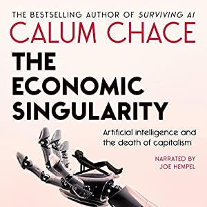 The Economic Singularity: Artificial Intelligence and the Death of Capitalism Hörbuch von Calum Chace Gesprochen von: Joe Hempel