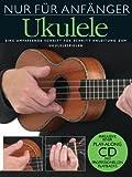 Nur f�r Anf�nger Ukulele. Eine umfassende Schritt f�r Schritt Anleitung zum Ukulelespielen. Inklusive einer Play-Along CD mit professionellen Playbacks