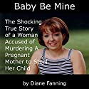 Baby Be Mine: The Shocking True Story of a Woman Who Murdered a Pregnant Mother to Steal Her Child Audiobook by Diane Fanning Narrated by Shelley M. Johnson