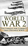 World War 2 Air Battles: The Famous Air Combats that Defined WWI (A Higher Call, Air Combat, War Torn Skies, World War 2, WWII, unbroken, World War II, Aviation, Air Force, Military Book 1)