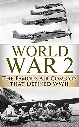Free Kindle Book : World War 2 Air Battles: The Famous Air Combats that Defined WWI (Air Combat, War Torn Skies, World War 2, WWII, World War II, Aviation, Air Force, Military Book 1)