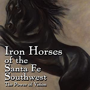 Iron Horses of the Santa Fe Southwest: The Power of Vision | [Sonja Howle]