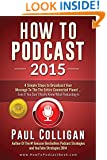 How To Podcast 2015: Four Simple Steps To Broadcast Your Message To The Entire Connected Planet - Even If You Don't Know Where To Start