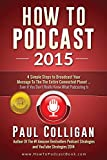 img - for How To Podcast 2015: Four Simple Steps To Broadcast Your Message To The Entire Connected Planet - Even If You Don't Know Where To Start book / textbook / text book