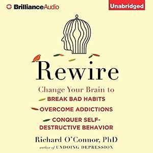 Rewire - Change Your Brain to Break Bad Habits, Overcome Addictions, Conquer Self-Destructive Behavior - Richard O'Connor