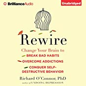 Rewire: Change Your Brain to Break Bad Habits, Overcome Addictions, Conquer Self-Destructive Behavior | [Richard O'Connor]