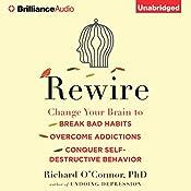 Rewire: Change Your Brain to Break Bad Habits, Overcome Addictions, Conquer Self-Destructive Behavior | [Richard O'Connor]