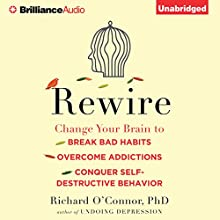 Rewire: Change Your Brain to Break Bad Habits, Overcome Addictions, Conquer Self-Destructive Behavior (       UNABRIDGED) by Richard O'Connor Narrated by Fred Stella