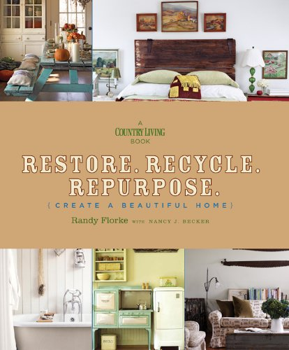 Restore. Recycle. Repurpose.: Create a Beautiful Home (Country Living)