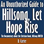 An Unauthorized Guide to Hillsong, Let Hope Rise: The Documentary About the Christian Band, Hillsong United | D. Carter