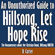 An Unauthorized Guide to Hillsong, Let Hope Rise: The Documentary About the Christian Band, Hillsong United (       UNABRIDGED) by D. Carter Narrated by Scott Clem