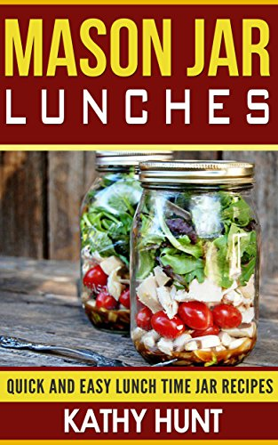 Mason Jar Lunches: Quick and Easy Lunch Time Jar Recipes (Mason jar meals, mason jar recipes, mason jar salads, mason jar lunches Book 1) by Kathy Hunt
