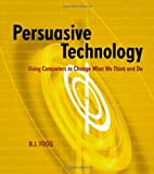 B. J. Fogg Persuasive Technology: Using Computers to Change What We Think and Do (Interactive Technologies)