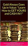 """Gold Always Goes Up in Value: """"Learn How to GET YOURS and CASH IN!!"""""""