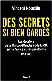 echange, troc Vincent Nouzille - Des secrets bien gardés : Les dossiers de la Maison-Blanche et de la CIA sur la France et ses présidents 1958-1981