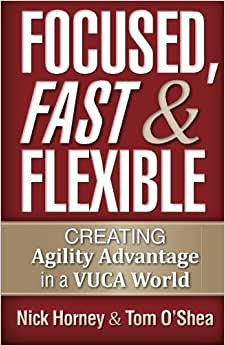Focused, Fast And Flexible: Creating Agility Advantage In A VUCA World
