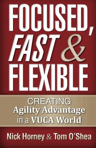 Focused, Fast and Flexible: Creating Agility Advantage in a VUCA World PDF