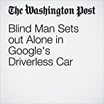 Blind Man Sets Out Alone in Google's Driverless Car | Ashley Halsey III,Michael Laris