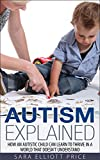 Autism Explained: How an Autistic Child Can Learn to Thrive in a World That Doesnt Understand (Autistic Children, Autistic Spectrum Disorders, Autism Diagnosis)