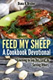 Feed My Sheep: A Cookbook Devotional-Learning to Say Yes, Lord by Serving Others