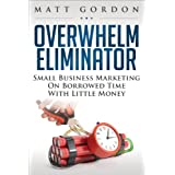 Overwhelm Eliminator: Small Business Marketing On Borrowed Time With Little Money ~ Matt Gordon