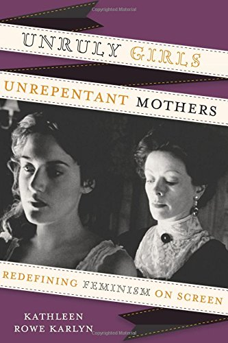 Unruly Girls, Unrepentant Mothers: Redefining Feminism on Screen