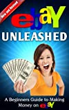 eBay Unleashed, A beginners guide to making money on eBay